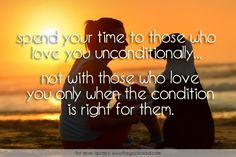 Spend your time to those who love you unconditionally... Not with those who love you only when the condition is right for them.  #animals #condition# #dog #love #only #quotes #right #spend #unconditionally  ©2016 The Gecko Said – Beautiful Quotes