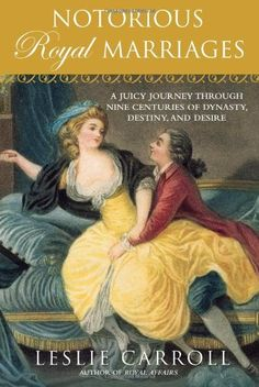 Notorious Royal Marriages: A Juicy Journey Through Nine Centuries of Dynasty, Destiny,and Desire by Leslie Carroll http://www.amazon.com/dp/0451229010/ref=cm_sw_r_pi_dp_y10Ktb0F6R7YEJH7