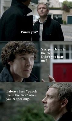 "Watson: ""Punch you?"" Sherlock: ""Yes, punch me in the face. Didn't you hear me?"" Watson: ""I always hear 'Punch me in the face' when you're speaking."""
