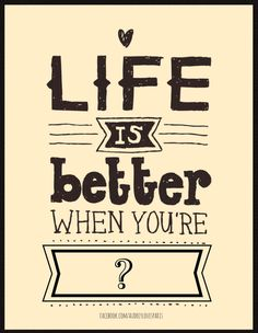 """""""Life is better when you're ____."""""""