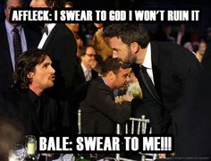 I laugh every time. Though I think Ben Affleck will portray batman/Bruce Wayne very well.