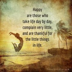 """HAPPY ARE THOSE WHO TAKE LIFE DAY BY DAY, COMPLAIN VERY LITTLE , AND ARE THANKFUL FOR HE LITTLE THINGS IN LIFE."""