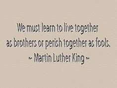 We must learn to live together as brothers or perish together as fools. -MLK