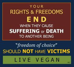 "It's not a ""personal"" choice if the result is the suffering and death of others.  ""Your rights & freedoms end when they cause suffering or death to another being."""