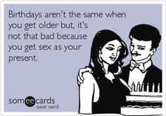 Birthdays aren't the same when you get older but, it's not that bad because you get sex as your present.