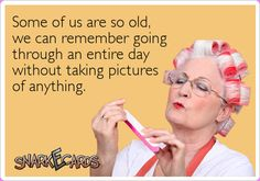 Some of us are so old, we can remember going through an entire day without taking pictures of anything.