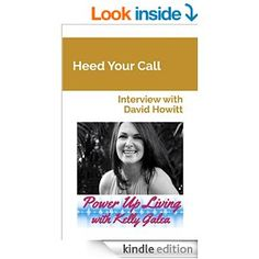 Heed Your Call - Interview with David Howitt (Power Up Living with Kelly Galea Book 14) - Kindle edition by Kelly Galea, David Howitt. Relig...