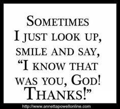 "Sometimes I just look up, smile and say ""I know that was you, God Thanks!"""