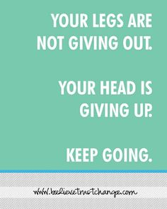 Mind over matter - keep going even when the going gets rough.