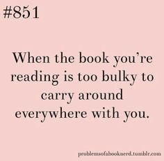 This is a hard one...you want to take your book and read it, but it is too cumbersome!