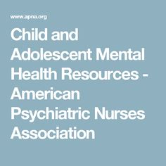 Child and Adolescent Mental Health Resources - American Psychiatric Nurses Association
