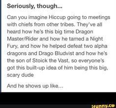 "Haha. Yes.>>> Hiccup, ""Well, I missed dessert a lot as a child."" (Turns and walks away slowly. Putting on sunglasses)"