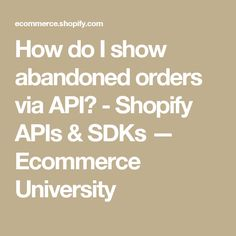 How do I show abandoned orders via API? - Shopify APIs & SDKs — Ecommerce University