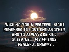 Wishing you a peaceful night. remember to love one another, and to always be kind. sleep well,my friends.~peaceful dreams~ -
