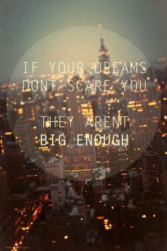 IF YOUR DREAMS DON'T SCARE YOU, THEY AREN'T BIG ENOUGH!