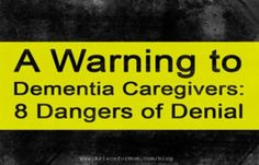 A Warning To Dementia Caregivers: 8 Dangers Of Denial                                                                                                                                                                                 More