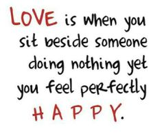 love is when you sit beside someone doing nothing yet you feel perfectly happy.very very happy! Love Is When, Just Love, Just For You, Great Quotes, Quotes To Live By, Inspirational Quotes, Random Quotes, Awesome Quotes, Quotes Quotes