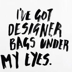 I've got designer bags under my eyes. Graphic design / typography life ❥