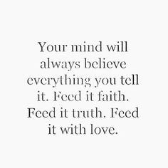 Love Quotes : QUOTATION – Image : Quotes Of the day – Description Your mind will always believe everything you tell it. Feed it faith. Feed it truth. Feed it with love. Sharing is Caring – Don't forget to share this quote ! The Words, Cool Words, Power Of Words, Great Quotes, Quotes To Live By, Free Your Mind Quotes, Good Things Quotes, Belive In Yourself Quotes, How To Love Yourself