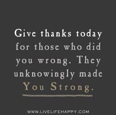 Give thanks today for those who did you wrong. They unknowingly made you strong. Live life happy quotes, positive sayings, quotable posters and prints, picture quote, and happiness quotations. Links Of London, Great Quotes, Quotes To Live By, Inspirational Quotes, Smart Quotes, Motivational Quotes, The Words, Words Quotes, Me Quotes