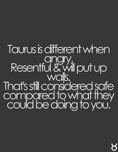 Taurus: I'm not pissed anymore, but, all of you are gone........out of my life, exactly how I want it, so stop the invites in the mail.
