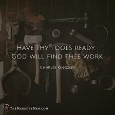 Have thy tools ready. God will find thee work. - Charles Kingsley