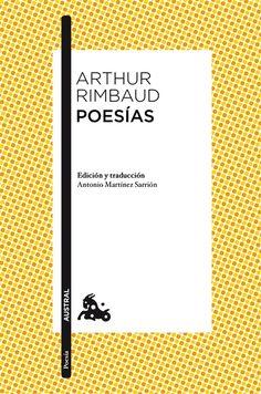 RIMBAUD, Arthur. Poesías. Espasa Calpe (Col. Austral), 2013. La poesía de Arthur Rimbaud (1854-1891), genio inclasificable que atraviesa el firmamento de la poesía de todos los tiempos y países, recorrió todos los registros y motivos poéticos de su época y su tradición, dando un giro radical a todo ellos y consiguiendo una obra genuina y desafiante que sigue despertando el asombro y la admiración del lector contemporáneo.