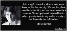 Pain is a gift. (original quote by Dean Koontz)