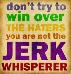 #humor Dont try to win over the HATERS, you are not a jerk whisperer! LOL