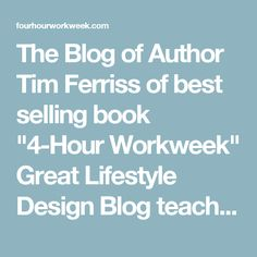 """The Blog of Author Tim Ferriss of best selling book """"4-Hour Workweek"""" Great Lifestyle Design Blog teaching a lot of interesting and useful things such as fast reading techniques and how to build passive income"""