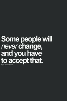 Some people will never change and you have to accept that. And accepting that is the hardest part!