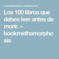 Los 100 libros que debes leer antes de morir. – bookmethamorphosis