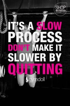 It's a slow process. Don't make it slower by quitting. (Great application to fitness, of course, but any goal really!)