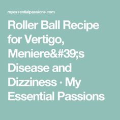 Roller Ball Recipe for Vertigo, Meniere's Disease and Dizziness · My Essential Passions