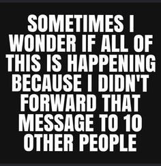 Sometimes I wonder if all of this is happening because I didn't forward that message to 10 other people Sarcastic Quotes, Funny Quotes, Funny Memes, Jokes, Selfie Quotes, Funny Signs, Funny Videos, Funniest Quotes Ever, Comedy Quotes