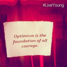 """""""Optimism is the foundation of all courage."""" 