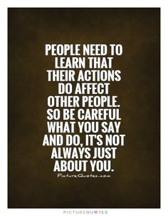 People need to learn that their actions do affect other people. So be careful what you say and do, it's not always just about you. Picture Quotes.