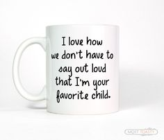 I Love How We Don't Have To Say That I'm Your Favorite Child Coffee Mug-Parent Gift, Mom Gift, For Dad from Daughter, Christmas Gift for Mom by MostToastyGoods on Etsy (null)