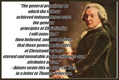 THE PRINCIPALS WHICH OUR FATHERS ACHIEVED INDEPENDENCE ON, WERE PRINCIPALS OF CHRISTIANITY! -ADAMS