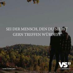 ...sei der Mensch, den Du selbst gerne treffen würdest!!!❤♡❤