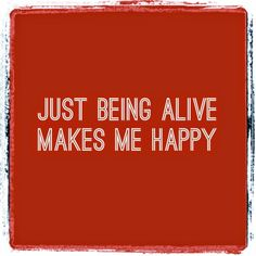Sharing My Truths: Just being alive makes me happy