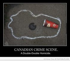 Canadian Crime Scene, A Double-Double Homicide. For those of you who don't know-- a Tim Hortons coffee with two creams and two sugars is called a double-double.