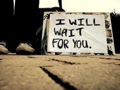 """ And I will wait, I will wait for you"" - Mumford and Sons :)"