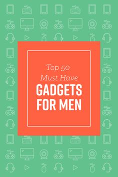 Top 50 Must Have Gadgets For Men Are you the type of guy who loves to be first in line for the latest gadgets or have to have the newest tech? Well, then this list of 50 of the coolest gadgets out right now has all the gadgets and gizmos you got to have.