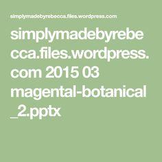 simplymadebyrebecca.files.wordpress.com 2015 03 magental-botanical_2.pptx