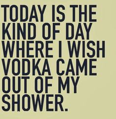 Today is the kind of day where I wish vodka came out of my shower.