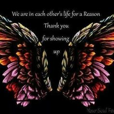 We are in each other's life for a reason. Thank you for showing up