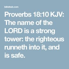 Proverbs 18:10 KJV: The name of the LORD is a strong tower: the righteous runneth into it, and is safe.
