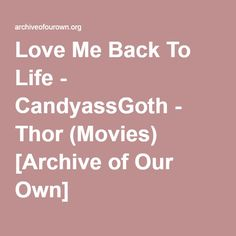 Love Me Back To Life - CandyassGoth AU. Thor and his parents move into a new town, and a new house. Everything is nice, everything is normal. Except for the lonely pale boy that sits in the playground just beyond their backyard.  Thor finds himself entangled in a supernatural affair before he knows left from right.