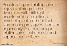 People in open relationships enjoy exploring different dynamics with different people-sexual, emotional, psychological, and spiritual. Non-monogamy gives them the opportunity to create unique relationships that nourish and support each other. Tristan Taormino